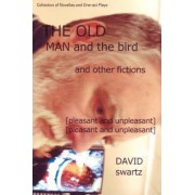 The Old Man and the Bird and Other Fictions by David Swartz