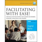 Facilitating with Ease! Core Skills for Facilitators, Team Leaders and Members, Managers, Consultants, and Trainers by Ingrid Bens