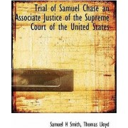 Trial of Samuel Chase an Associate Justice of the Supreme Court of the United States by Alison Smith