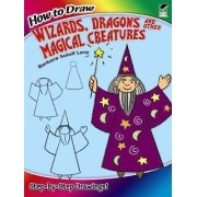 How to Draw Wizards, Dragons and Other Magical Creatures by Barbara Soloff-Levy