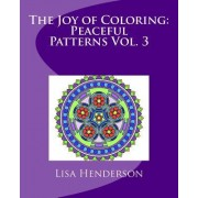 The Joy of Coloring: Peaceful Patterns Vol. 3: An Adult Coloring Book for Relaxation and Stress Relief