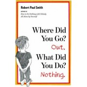 Where Did You Go? Out. What Did You Do? Nothing. by Robert Paul Smith