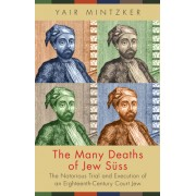 The Many Deaths of Jew Suss: The Notorious Trial and Execution of an Eighteenth-Century Court Jew