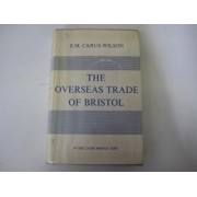 Overseas Trade of Bristol in the Later Middle Ages by E.M.Carus- Wilson