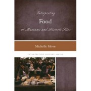Interpreting Food at Museums and Historic Sites by Michelle Moon