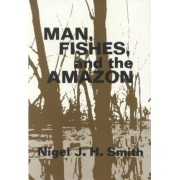 Man, Fishes, and the Amazon by Nigel J. H. Smith