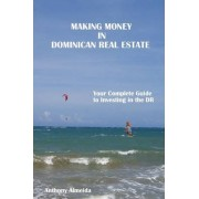 Making Money in Dominican Republic Real Estate: Your Complete Guide to Investing in the DR by Anthony Almeida