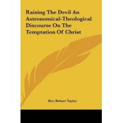 Raising the Devil an Astronomical-Theological Discourse on the Temptation of Christ by Rev Robert Taylor