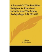 A Record of the Buddhist Religion as Practised in India and the Malay Archipelago A.D. 671-695 by I-Tsing