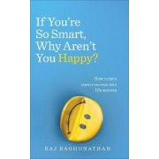 If You're So Smart Why Aren't You Happy by Raj Raghunathan