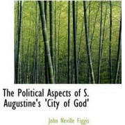 The Political Aspects of S. Augustine's City of God by John Neville Figgis
