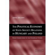 The Political Economy of State-Society Relations in Hungary and Poland by Anna Seleny