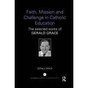 Faith, Mission and Challenge in Catholic Education: The Selected Works of Gerald Grace