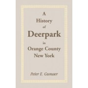 A History of Deerpark in Orange County, New York by Peter E Gumaer