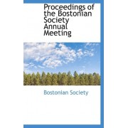 Proceedings of the Bostonian Society Annual Meeting by Bostonian Society