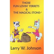 Those Fun Lovin' Ferrets & the Magical Stone! by Larry Johnson