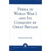 Persia in World War I and Its Conquest by Great Britain by Mohammad Gholi Majd