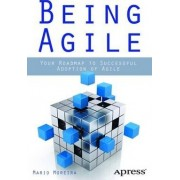 Being Agile: Your Roadmap to Successful Adoption of Agile by Mario E. Moreira
