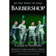 So You Want to Sing Barbershop by Diane M. Clark