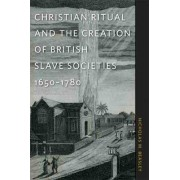 Christian Ritual and the Creation of British Slave Societies, 1650-1780 by Nicholas M. Beasley