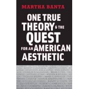 One True Theory and the Quest for an American Aesthetic by Martha Banta