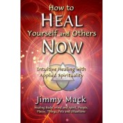 How to Heal Yourself and Others Now by Jimmy Mack