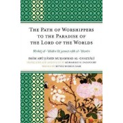 The Path of Worshippers to the Paradise of the Lord of the Worlds by Imam Abu Hamid Muhammad Al-Ghazzali