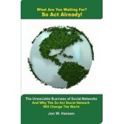 What Are You Waiting For? So ACT Already!(the Unsociable Business of Social Networking and Why the So ACT Social Network Will Change the World) by Jon Hansen