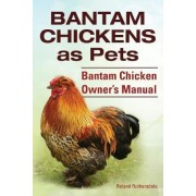 Bantam Chickens. Bantam Chickens as Pets. Bantam Chicken Owner's Manual by Roland Ruthersdale