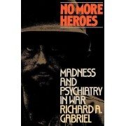 No More Heroes: Madness and Psychiatry in War by Professor Richard A. Gabriel