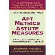 Apt Metrics, Astute Measures. A Strategic Approach to Performance Management. by Roland Siebelink