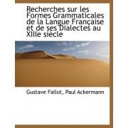 Recherches Sur Les Formes Grammaticales de La Langue Francaise Et de Ses Dialectes Au Xiiie Siecle by Gustave Fallot