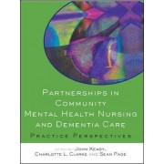 Partnerships in Community Mental Health Nursing and Dementia Care: Practice Perspectives by John Keady