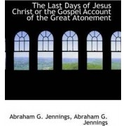The Last Days of Jesus Christ or the Gospel Account of the Great Atonement by Abraham G Jennings