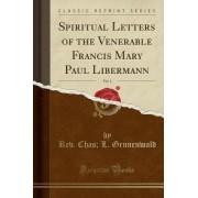 Spiritual Letters of the Venerable Francis Mary Paul Libermann, Vol. 1 (Classic Reprint) by Rev Chas L Grunenwald