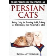 Persian Cats - The Complete Owners Guide from Kitten to Old Age. Buying, Caring For, Grooming, Health, Training and Understanding Your Persian Cat. by Rosemary Kendall