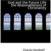 God and the Future Life the Reasonableness of Christianity by Charles Nordhoff
