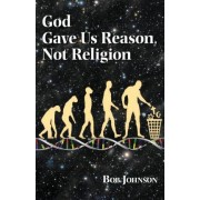 God Gave Us Reason, Not Religion by Bob Johnson