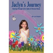 Jaclyn's Journey Dancing Through Life in Spite of Chronic Illness by Lori Kaplan