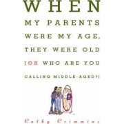 When My Parents Were My Age, They Were Old...or...Who are You Calling Middle-Aged? by Cathy Crimmins