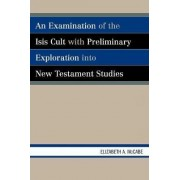 An Examination of the Isis Cult with Preliminary Exploration into New Testament Studies by Elizabeth A. McCabe