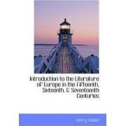 Introduction to the Literature of Europe in the Fifteenth, Sixteenth, & Seventeenth Centuries by Henry Hallam