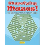 Stupefying Mazes! the Spectacular Maze Activity Book by Smarter Activity Books For Kids