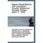Papers Read Before the Lancaster County Historical Society Friday, April 7, 1916 by Lancast County Historical Society (Pa )