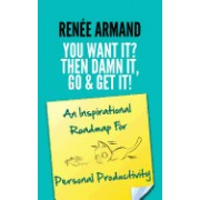 You Want It? Then Damn It, Go & Get It!: An Inspirational Roadmap for Personal Productivity