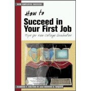 How to Succeed in your First Job: Tips for New Graduates (The Managing Work Transitions Series) by Elwood F. Holton