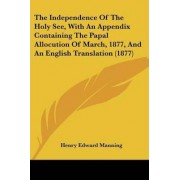 The Independence of the Holy See, with an Appendix Containing the Papal Allocution of March, 1877, and an English Translation (1877) by Cardinal Henry Edward Manning