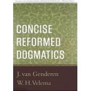 Concise Reformed Dogmatics by J Van Genderen