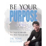 Be Your Purpose: Ten Steps to the Life You Were Born to Live