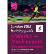 London 2012 Training Guide Athletics - Track Events by John Brewer